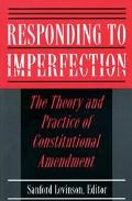 Responding to Imperfection The Theory and Practice of Constitutional Amendment