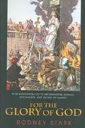 For The Glory Of God How Monotheism Led To Reformations, Science, Witch-hunts, And The End O...