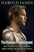 Roman Predicament How the Rules of International Order Create the Politics of Empire