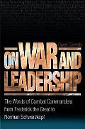 On War And Leadership The Words of Combat Commanders from Frederick the Great to Norman Schw...