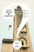 Can Islam Be French?: Pluralism and Pragmatism in a Secularist State (Princeton Studies in M...