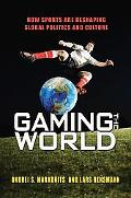 Gaming the World : How Sports Are Re-Shaping Global Politics and Culture