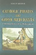 Catholic Pirates and Greek Merchants: A Maritime History of the Early Modern Mediterranean (...