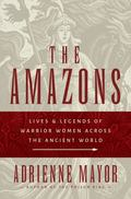 Amazons : Lives and Legends of Warrior Women Across the Ancient World