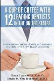 A Cup Of Coffee With 12 Leading Dentists In The United States: Inspirational short stories a...