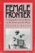 Female Frontier A Comparative View of Women on the Prairie and the Plains