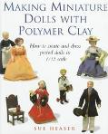 Making Miniature Dolls with Polymer Clay: How to Create and Dress Period Dolls in 1/12 Scale - Sue Heaser - Hardcover