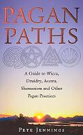 Pagan Paths A Guide to Wicca, Druidry, Asatru, Shamanism and Other Pagan Practices