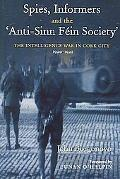 Spies, Informers And the 'Anti-Sinn Fein Society' The Intelligence War in Cork City, 1920-1921