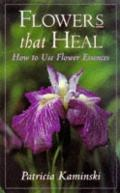 Flowers That Heal: How to Use Flower Essences - Patricia Kaminski - Hardcover
