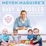 Neven Maguire's Complete Baby & Toddler Cookbook: 200 Quick and Easy Recipes for Your New Baby