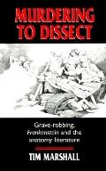 Murdering to Dissect: Graverobbing, Frankenstein and the Anatomy Literature, Vol. 1
