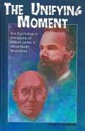 Unifying Moment The Psychological Philosophy of William James and Alfred North Whitehead