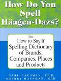 How Do You Spell Haagen-Dazs? The How to Say It Spelling Dictionary of Brands, Companies, Pl...
