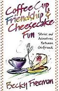 Coffee Cup Friendship & Cheesecake Fun Stories and Adventures Among True Friends