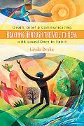 Reaching Through the Veil to Heal Death, Grief, & Communicating With Loved Ones in Spirit
