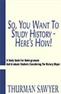 So, You Want to Study History - Here's How A Study Guide for Undergraduate and Graduate Stud...