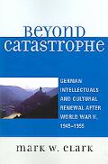 Beyond Catastrophe German Intellectuals And Cultural Renewal After World War II, 1945-1955