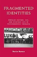 Fragmented Identities Popular Culture, Sex, and Everyday Life in Postcommunist Romania