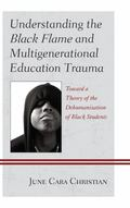 Understanding the Black Flame and Multigenerational Education Trauma : Toward a Theory of th...
