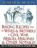 Baking Recipes from the Wives & Mothers of Civil War Heroes, Heroines & Other Notables Authe...