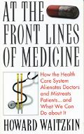 At the Front Lines of Medicine How the Health Care System Alienates Doctors and Mistreats Pa...