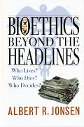 Bioethics Beyond the Headlines Who Lives? Who Dies? Who Decides?