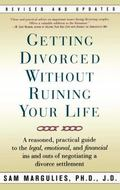 Getting Divorced Without Ruining Your Life A Reasoned, Practical Guide to the Legal, Emotion...