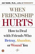 When Friendship Hurts How to Deal With Friends Who Betray, Abandon, or Wound You