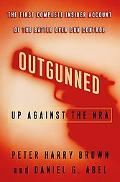 Outgunned Up Against the Nra  The First Complete Insider Account of the Battle over Gun Control