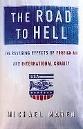Road to Hell The Ravaging Effects of Foreign Aid and International Charity