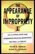 Appearance of Impropriety How the Ethics Wars Have Undermined American Government, Business,...