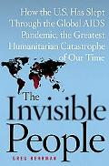 Invisible People How the U.S. Has Slept Through the Global AIDS Pandemic, the Greatest Human...