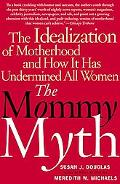 Mommy Myth The Idealization of Motherhood and How It Has Undermined Women