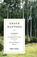 Grave Matters A Journey Through the Modern Funeral Industry to a Natural Way of Burial
