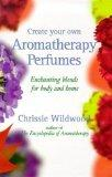 Create Your Own Aromatherapy Perfumes Enchanting Blends for Body and Home