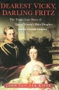 Dearest Vicky, Darling Fritz The Tragic Love Story of Queen Victoria's Eldest Daughter and t...