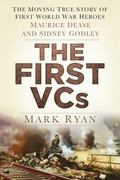 First VCs : The Moving True Story of First World War Heroes Maurice Dease and Frank Godley