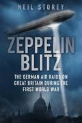Zeppelin Blitz : The German Air Raids on Great Britain During the First World War