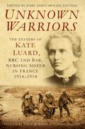 Unknown Warriors : The Letters of Kate Luard, RRC and Bar, Nursing Sister in France 1914-1918