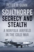 Sculthorpe : Secrecy and Stealth: a Norfolk Airfield in the Cold War