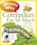 I Wonder Why Caterpillars Eat So Much