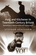 Earl Kitchener and Earl Haig in Twentieth-Century Britain : The Construction of Memory Herit...