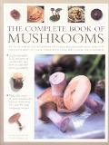 Complete Book of Mushrooms An Illustrated encyclopedia of Edible Mushrooms and Over 100 Deli...