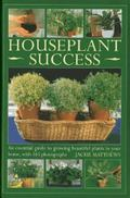 Houseplant Success : An Essential Guide to Growing Beautiful Plants in Your Home Throughout ...