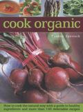 Cook Organic : How to Cook the Natural Way with a Guide to Healthy Ingredients and More Than...