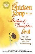 Chicken Soup for the Mother and Daughter Soul Stories to Warm the Heart and Inspire the Spirit