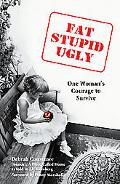 Fat, Stupid, Ugly One Woman's Courage to Survive