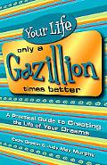 Your Life Only A Gazillion Times Better A Practical Guide To Creating The Life Of Your Dreams