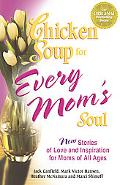 Chicken Soup For Every Mom's Soul 101 New Stories Of Love And Inspiration For Moms Of All Ages